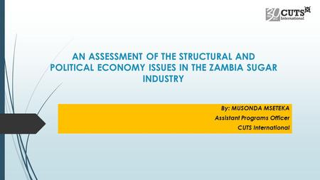 AN ASSESSMENT OF THE STRUCTURAL AND POLITICAL ECONOMY ISSUES IN THE ZAMBIA SUGAR INDUSTRY By: MUSONDA MSETEKA Assistant Programs Officer CUTS International.