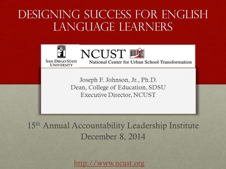 Designing success for english language learners 15 th Annual Accountability Leadership Institute December 8, 2014 Joseph F. Johnson, Jr., Ph.D. Dean, College.