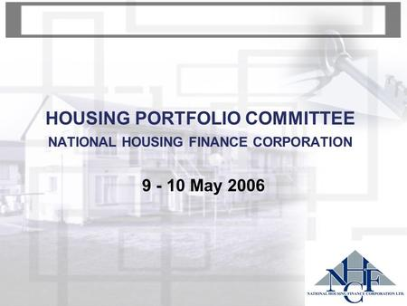 HOUSING PORTFOLIO COMMITTEE NATIONAL HOUSING FINANCE CORPORATION 9 - 10 May 2006.