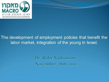 Dr. Roby Nathanson Dr. Roby Nathanson November 28th, 2011 The development of employment policies that benefit the labor market, integration of the young.