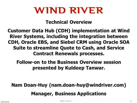 © 2007 Wind River 1 Technical Overview Customer Data Hub (CDH) implementation at Wind River Systems, including the integration between CDH, Oracle EBS,