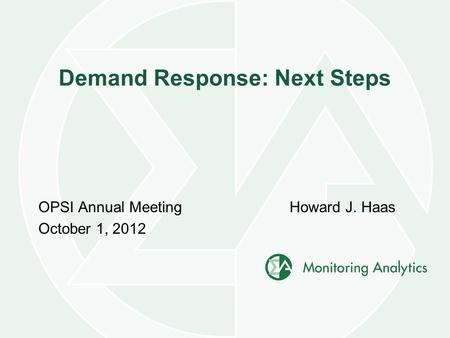 Demand Response: Next Steps OPSI Annual Meeting October 1, 2012 Howard J. Haas.