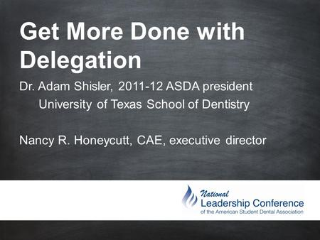 Get More Done with Delegation Dr. Adam Shisler, 2011-12 ASDA president University of Texas School of Dentistry Nancy R. Honeycutt, CAE,