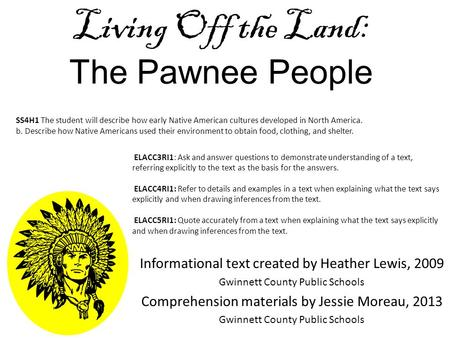 Living Off the Land: The Pawnee People Informational text created by Heather Lewis, 2009 Gwinnett County Public Schools Comprehension materials by Jessie.