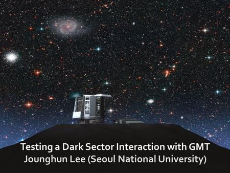 Testing a Dark Sector Interaction with GMT Jounghun Lee (Seoul National University)