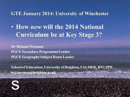 S GTE January 2014: University of Winchester How new will the 2014 National Curriculum be at Key Stage 3? Dr Melanie Norman: PGCE Secondary Programme Leader.