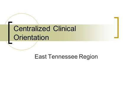 Centralized Clinical Orientation East Tennessee Region.