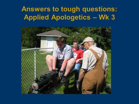 Answers to tough questions: Applied Apologetics – Wk 3.