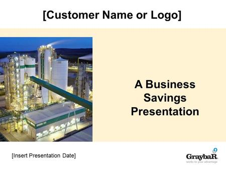[Insert Presentation Date] A Business Savings Presentation [Customer Name or Logo]
