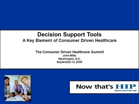 1 Decision Support Tools A Key Element of Consumer Driven Healthcare The Consumer Driven Healthcare Summit John Mills Washington, D.C. September 14, 2006.