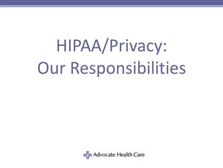 "HIPAA/Privacy: Our Responsibilities. 2 HIPAA Timeline 8/21/96 HIPAA enacted 12/28/00 ""Final"" Privacy Rule published 7/06/01 Privacy Rule guidance issued."