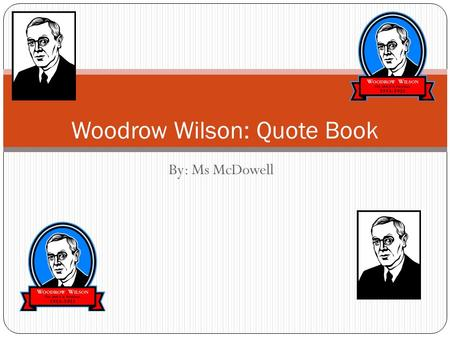 "By: Ms McDowell Woodrow Wilson: Quote Book. Leader Comes To Power #1: ""A great industrial Nation is controlled by its system of credit. Our system of."