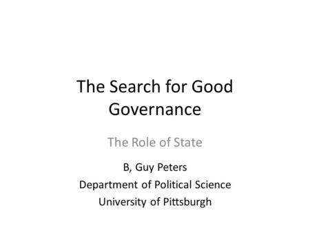 The Search for Good Governance The Role of State B, Guy Peters Department of Political Science University of Pittsburgh.