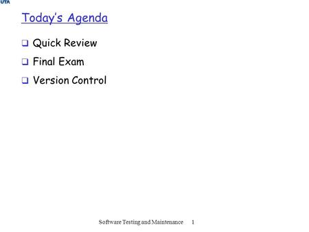 Today's Agenda  Quick Review  Final Exam  Version Control Software Testing and Maintenance 1.