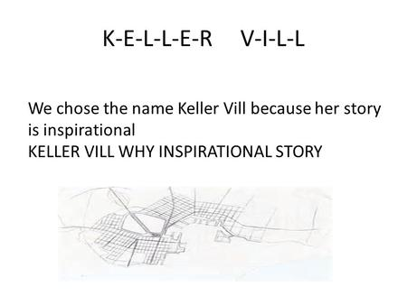 K-E-L-L-E-R V-I-L-L We chose the name Keller Vill because her story is inspirational KELLER VILL WHY INSPIRATIONAL STORY.
