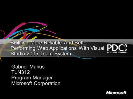 Building More Reliable And Better Performing Web Applications With Visual Studio 2005 Team System Gabriel Marius TLN312 Program Manager Microsoft Corporation.