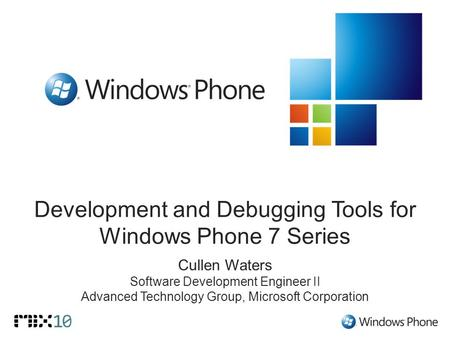 Development and Debugging Tools for Windows Phone 7 Series Cullen Waters Software Development Engineer II Advanced Technology Group, Microsoft Corporation.