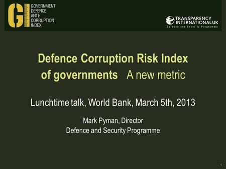 Defence Corruption Risk Index of governments A new metric Lunchtime talk, World Bank, March 5th, 2013 Mark Pyman, Director Defence and Security Programme.