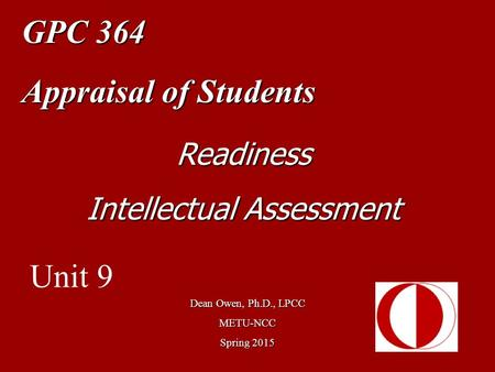 GPC 364 Appraisal of Students Dean Owen, Ph.D., LPCC METU-NCC Spring 2015 Readiness Intellectual Assessment Unit 9.