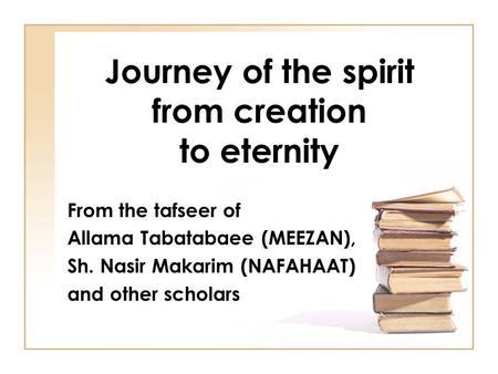 Journey of the spirit from creation to eternity From the tafseer of Allama Tabatabaee (MEEZAN), Sh. Nasir Makarim (NAFAHAAT) and other scholars.