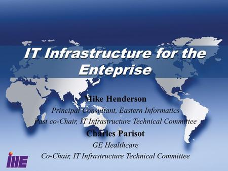 IT Infrastructure for the Enteprise Mike Henderson Principal Consultant, Eastern Informatics Past co-Chair, IT Infrastructure Technical Committee Charles.