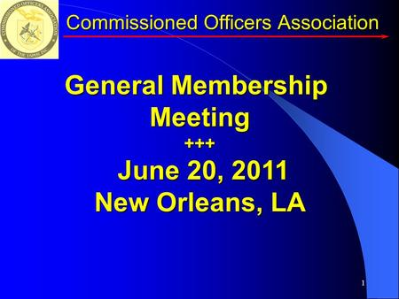 1 Commissioned Officers Association General Membership Meeting+++ June 20, 2011 June 20, 2011 New Orleans, LA.