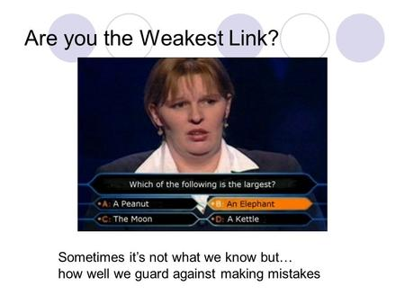 Are you the Weakest Link? Sometimes it's not what we know but… how well we guard against making mistakes.