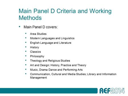 Main Panel D Criteria and Working Methods Main Panel D covers: Area Studies Modern Languages and Linguistics English Language and Literature History Classics.
