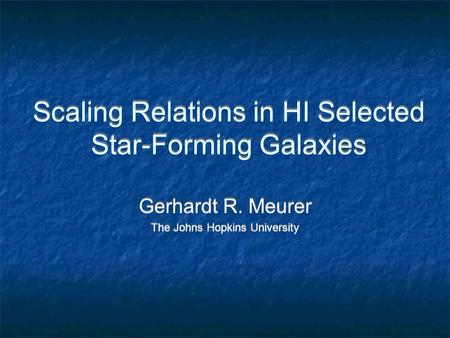 Scaling Relations in HI Selected Star-Forming Galaxies Gerhardt R. Meurer The Johns Hopkins University Gerhardt R. Meurer The Johns Hopkins University.