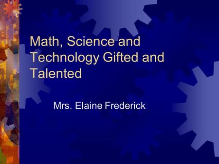 Math, Science and Technology Gifted and Talented Mrs. Elaine Frederick.