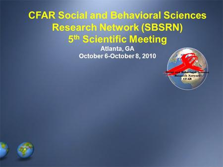 Social and Behavioral Sciences Research Network CFAR CFAR Social and Behavioral Sciences Research Network (SBSRN) 5 th Scientific Meeting Atlanta, GA October.