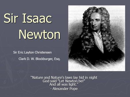 "Sir Isaac ""Nature and Nature's laws lay hid in night God said Let Newton be! And all was light."" - Alexander Pope Newton Sir Eric Layton Christensen."