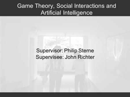 Game Theory, Social Interactions and Artificial Intelligence Supervisor: Philip Sterne Supervisee: John Richter.