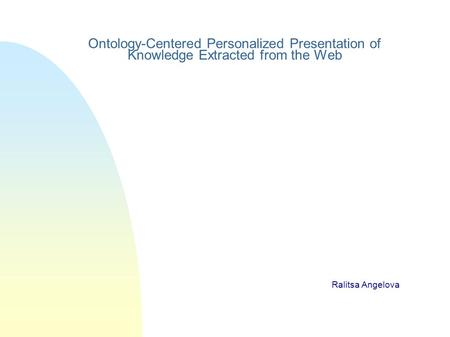 Ontology-Centered Personalized Presentation of Knowledge Extracted from the Web Ralitsa Angelova.