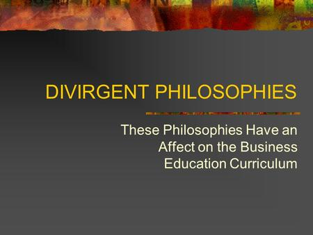 DIVIRGENT PHILOSOPHIES These Philosophies Have an Affect on the Business Education Curriculum.