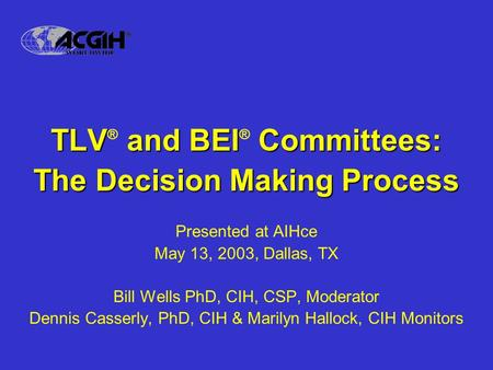 TLV and BEI Committees: TLV ® and BEI ® Committees: The Decision Making Process Presented at AIHce May 13, 2003, Dallas, TX Bill Wells PhD, CIH, CSP, Moderator.