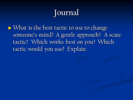 Journal What is the best tactic to use to change someone's mind? A gentle approach? A scare tactic? Which works best on you? Which tactic would you use?