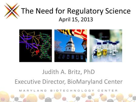 The Need for Regulatory Science April 15, 2013 Judith A. Britz, PhD Executive Director, BioMaryland Center.