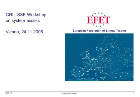 GRI - SSE Workshop on system access Vienna, 24.11.2006 EFET SSE © Copyright 2006 EFET European Federation of Energy Traders 1.