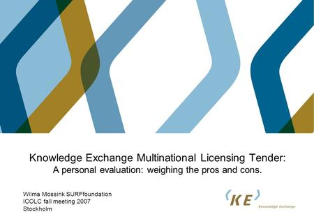 Knowledge Exchange Multinational Licensing Tender: A personal evaluation: weighing the pros and cons. Wilma Mossink SURFfoundation ICOLC fall meeting 2007.