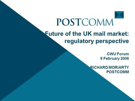 Future of the UK mail market: regulatory perspective CWU Forum 9 February 2006 RICHARD MORIARTY POSTCOMM.