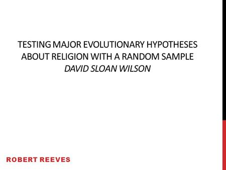 TESTING MAJOR EVOLUTIONARY HYPOTHESES ABOUT RELIGION WITH A RANDOM SAMPLE DAVID SLOAN WILSON ROBERT REEVES.