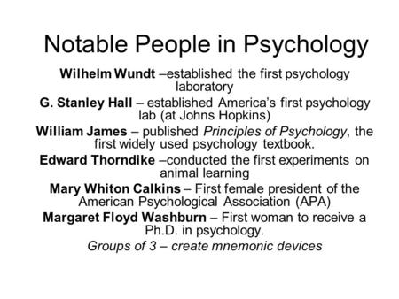 Notable People in Psychology Wilhelm Wundt –established the first psychology laboratory G. Stanley Hall – established America's first psychology lab (at.