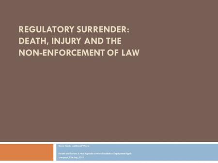 REGULATORY SURRENDER: DEATH, INJURY AND THE NON-ENFORCEMENT OF LAW Steve Tombs and David Whyte Health and Safety: A New Agenda at Work? Institute of Employment.