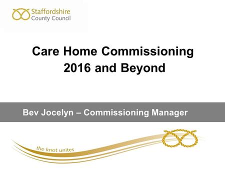 Care Home Commissioning 2016 and Beyond Bev Jocelyn – Commissioning Manager.