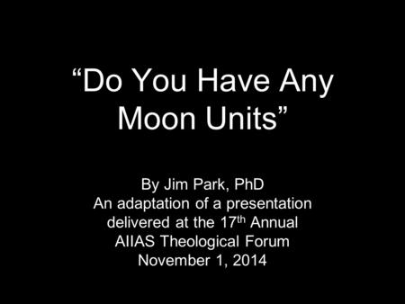 """Do You Have Any Moon Units"" By Jim Park, PhD An adaptation of a presentation delivered at the 17 th Annual AIIAS Theological Forum November 1, 2014."