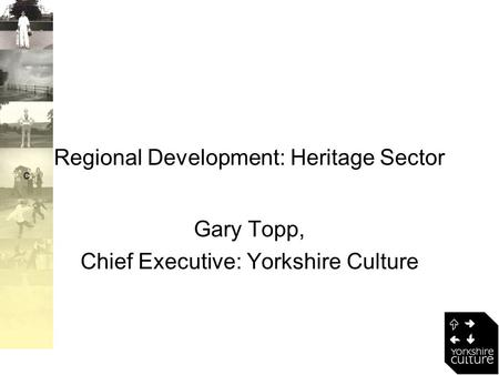 C Regional Development: Heritage Sector Gary Topp, Chief Executive: Yorkshire Culture.