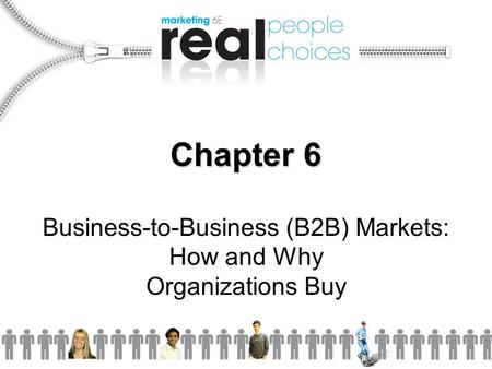 Chapter 6 Business-to-Business (B2B) Markets: How and Why Organizations Buy.