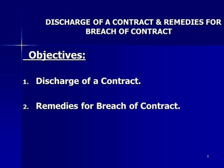 1 DISCHARGE OF A CONTRACT & REMEDIES FOR BREACH OF CONTRACT Objectives: Objectives: 1. Discharge of a Contract. 2. Remedies for Breach of Contract.