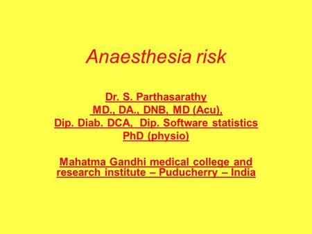 Anaesthesia risk Dr. S. Parthasarathy MD., DA., DNB, MD (Acu), Dip. Diab. DCA, Dip. Software statistics PhD (physio) Mahatma Gandhi medical college and.